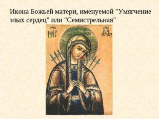 """Икона Божьей матери, именуемой """"Умягчение злых сердец"""" или """"Семистрельная"""""""