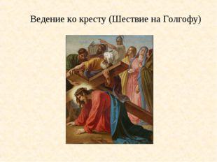 Ведение ко кресту (Шествие на Голгофу)