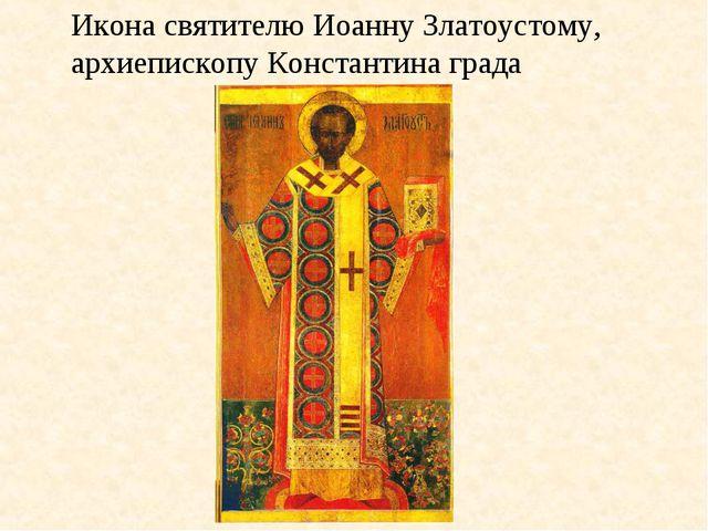 Икона святителю Иоанну Златоустому, архиепископу Константина града