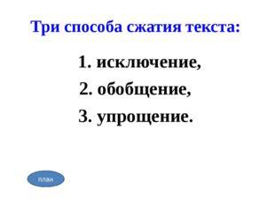 Три способа сжатия текста: 1. исключение, 2. обобщение, 3. упрощение. план