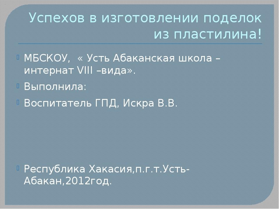 Успехов в изготовлении поделок из пластилина! МБСКОУ, « Усть Абаканская школа...