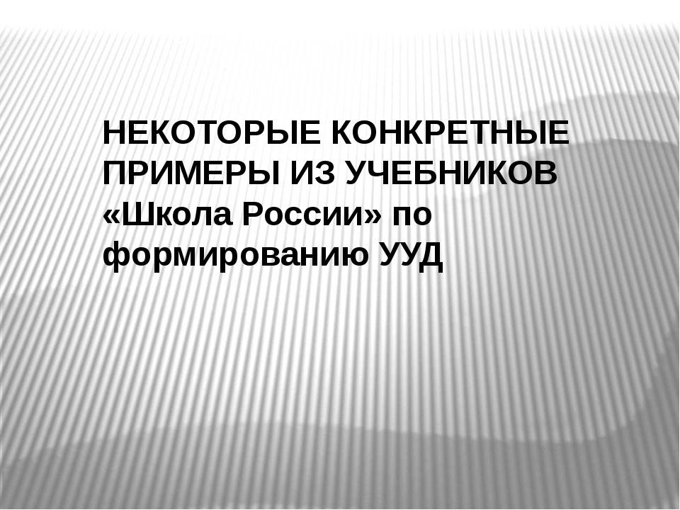 НЕКОТОРЫЕ КОНКРЕТНЫЕ ПРИМЕРЫ ИЗ УЧЕБНИКОВ «Школа России» по формированию УУД