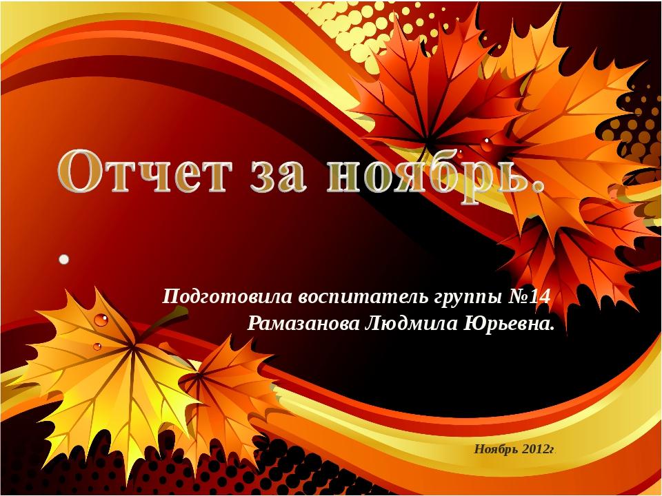 Подготовила воспитатель группы №14 Рамазанова Людмила Юрьевна. Ноябрь 2012г.