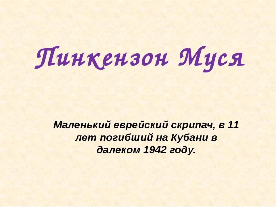 Пинкензон Муся Маленький еврейский скрипач, в 11 лет погибший на Кубани в дал...