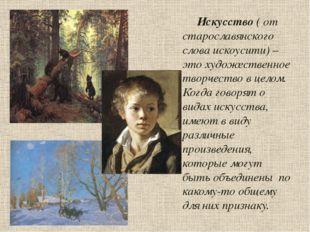 Искусство ( от старославянского слова искоусити) – это художественное творче