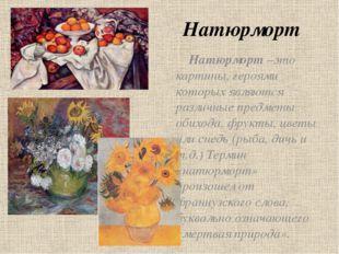Натюрморт Натюрморт –это картины, героями которых являются различные предметы