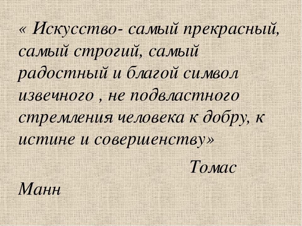 « Искусство- самый прекрасный, самый строгий, самый радостный и благой символ...