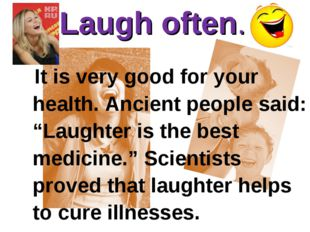 "Laugh often. 			 It is very good for your health. Ancient people said: ""Laugh"