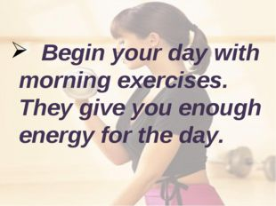 Begin your day with morning exercises. They give you enough energy for the d