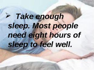 Take enough sleep. Most people need eight hours of sleep to feel well.