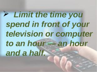 Limit the time you spend in front of your television or computer to an hour