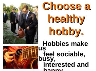 Hobbies make us feel sociable, busy, interested and happy. Choose a healt