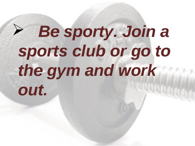 Be sporty. Join a sports club or go to the gym and work out.