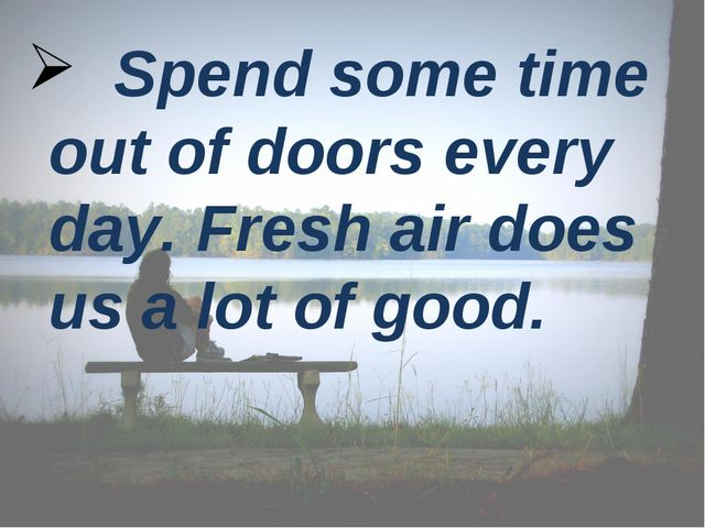 Spend some time out of doors every day. Fresh air does us a lot of good.