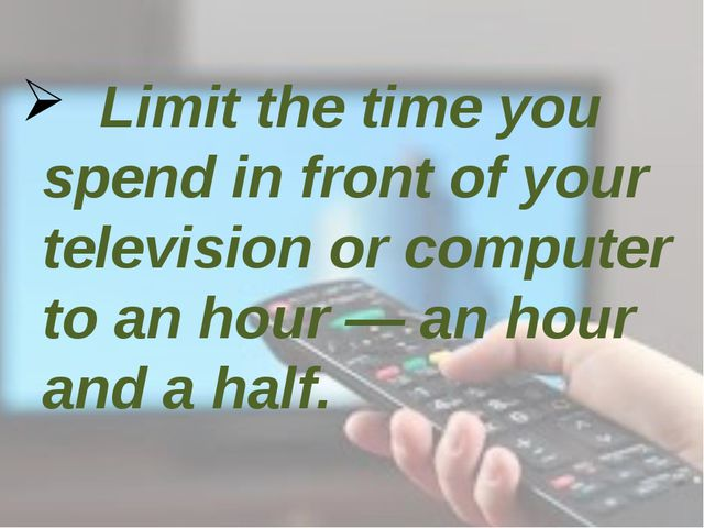 Limit the time you spend in front of your television or computer to an hour...