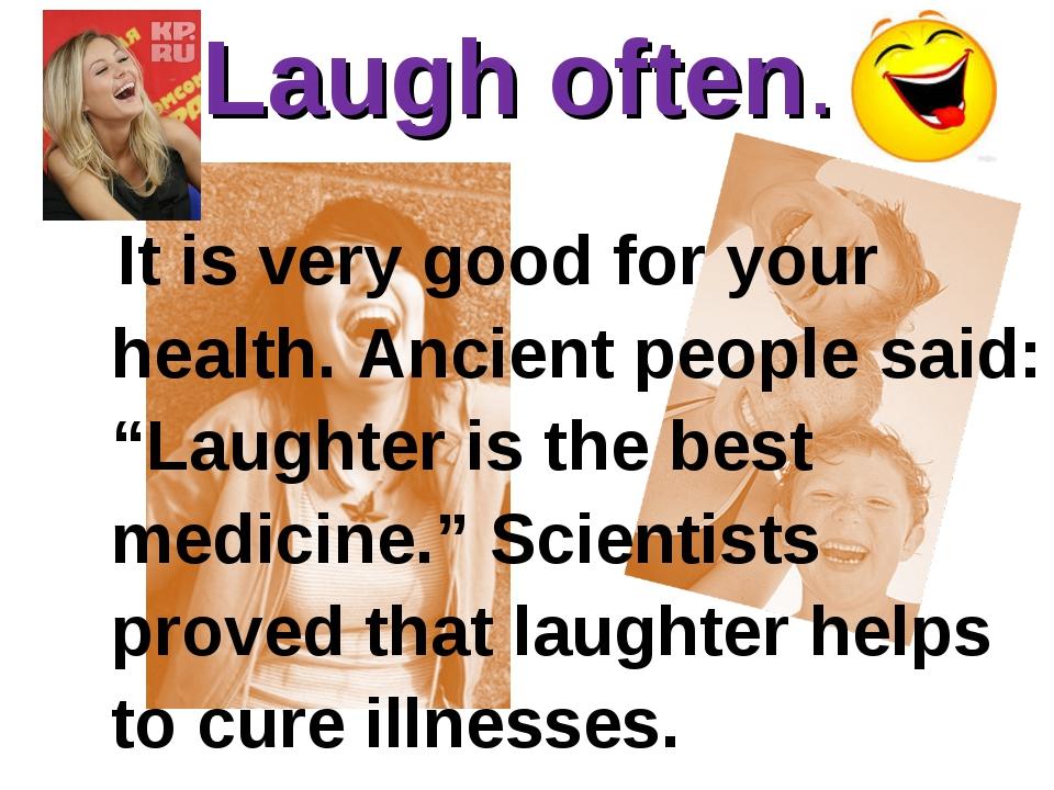"Laugh often. 			 It is very good for your health. Ancient people said: ""Laugh..."
