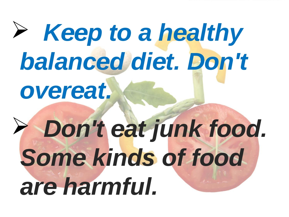 Keep to a healthy balanced diet. Don't overeat. Don't eat junk food. Some ki...