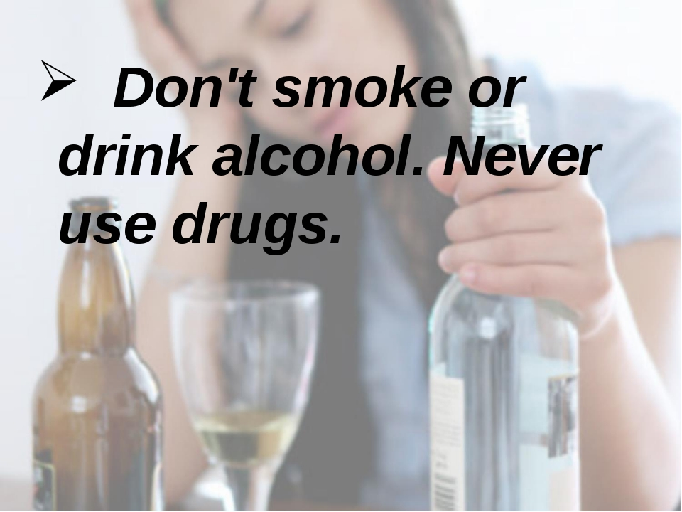 Don't smoke or drink alcohol. Never use drugs.