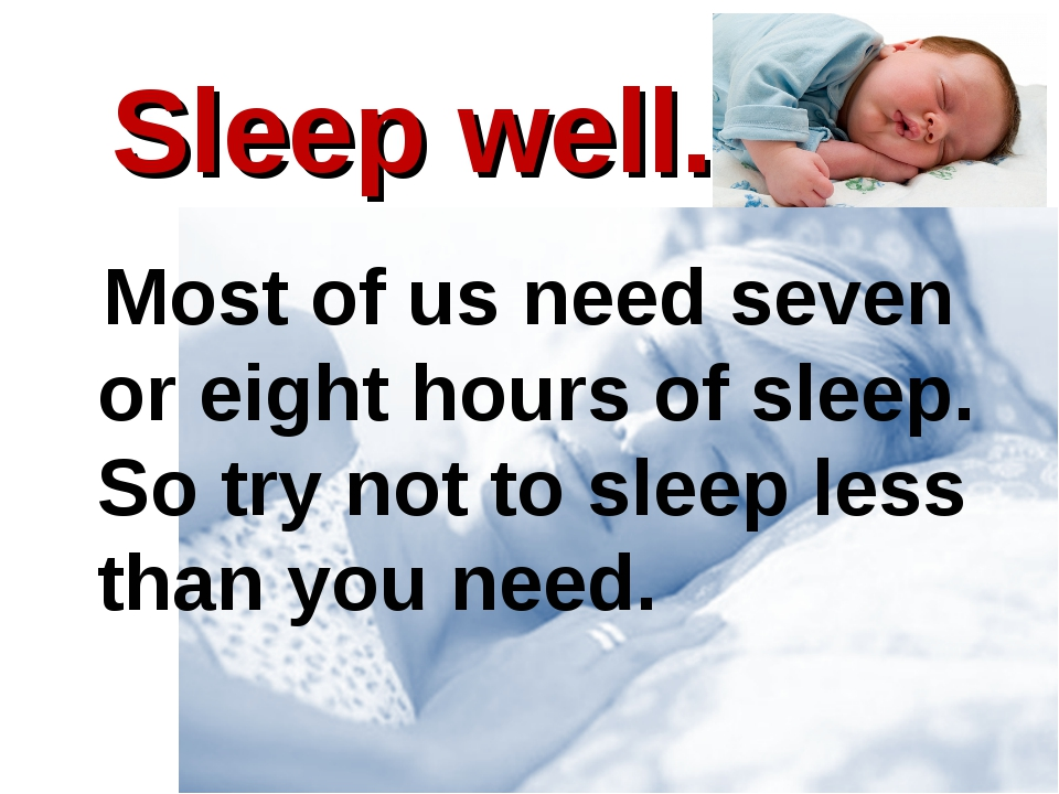 Sleep well. 			 Most of us need seven or eight hours of sleep. So try not to...