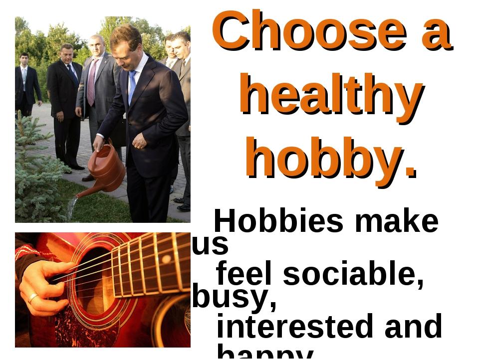 Hobbies make us feel sociable, busy, interested and happy. Choose a healt...