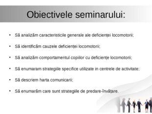 Obiectivele seminarului: Să analizăm caracteristicile generale ale deficiențe