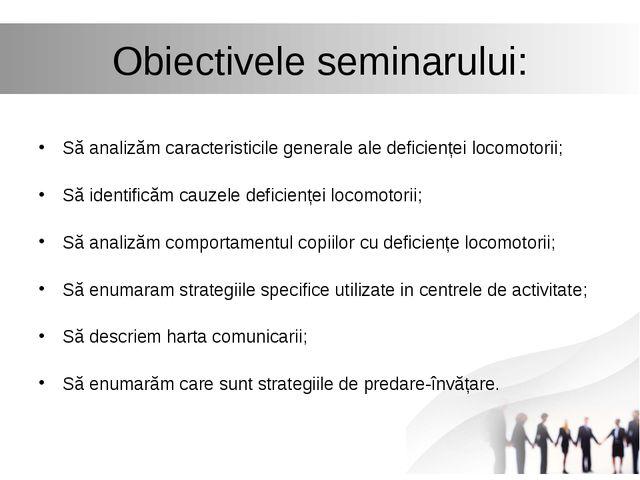 Obiectivele seminarului: Să analizăm caracteristicile generale ale deficiențe...
