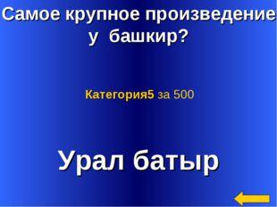 Самое крупное произведение у башкир? Урал батыр Категория5 за 500