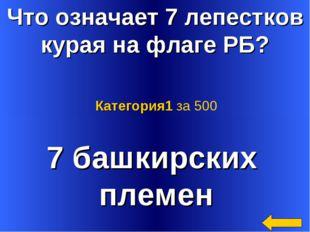 Что означает 7 лепестков курая на флаге РБ? 7 башкирских племен Категория1 за