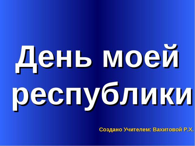 День моей республики Создано Учителем: Вахитовой Р.Х.