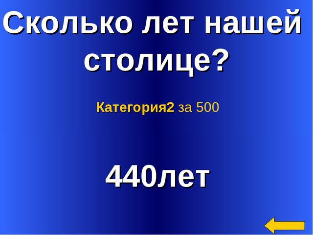 Сколько лет нашей столице? 440лет Категория2 за 500
