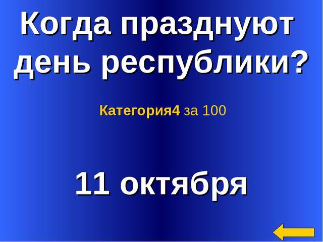 Когда празднуют день республики? 11 октября Категория4 за 100