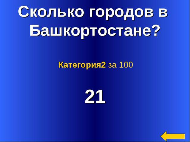 Сколько городов в Башкортостане? 21 Категория2 за 100