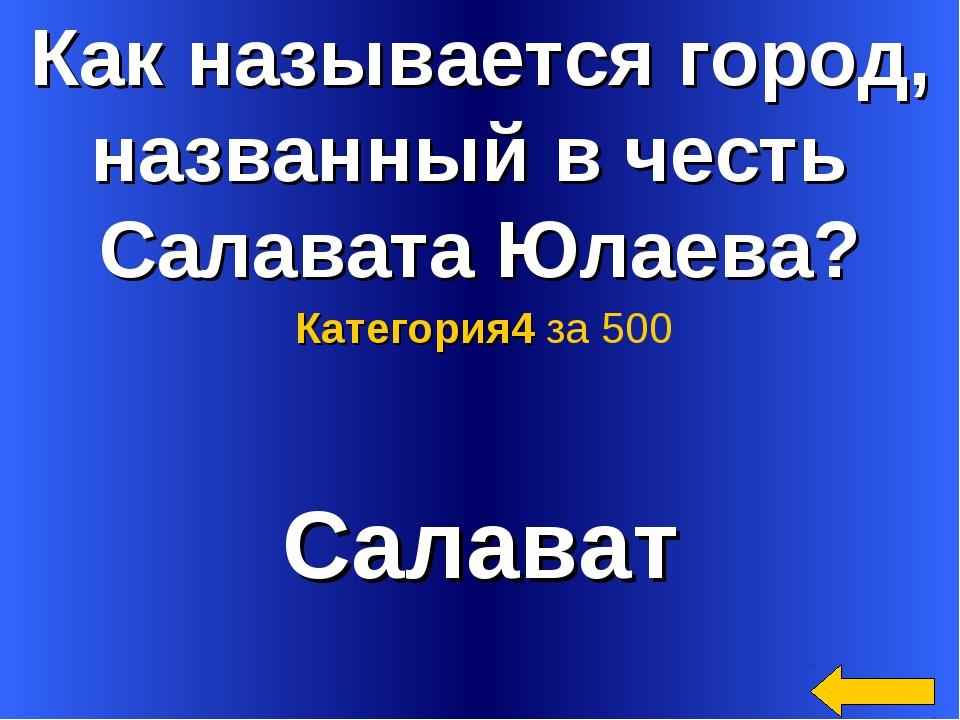 Как называется город, названный в честь Салавата Юлаева? Салават Категория4 з...