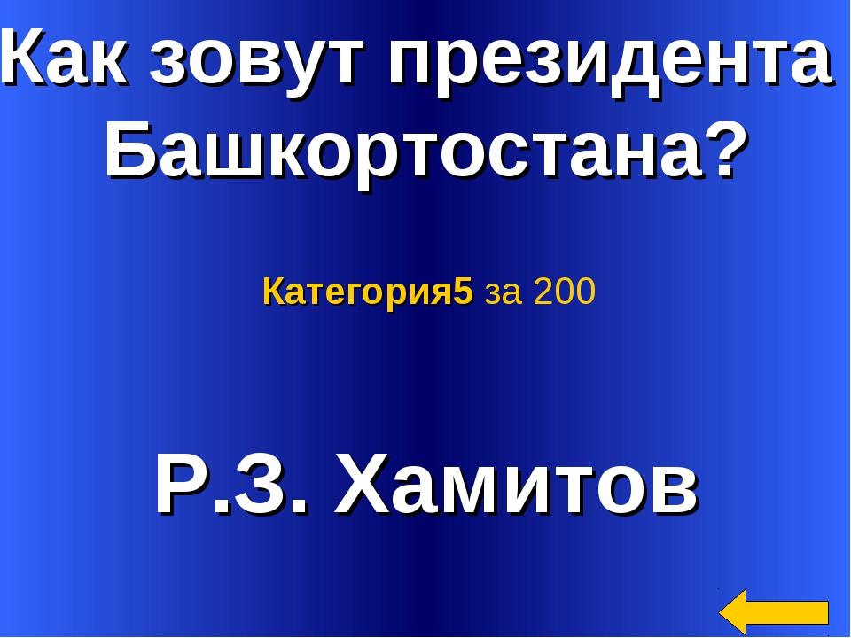 Как зовут президента Башкортостана? Р.З. Хамитов Категория5 за 200