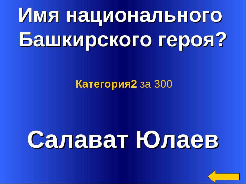 Имя национального Башкирского героя? Салават Юлаев Категория2 за 300