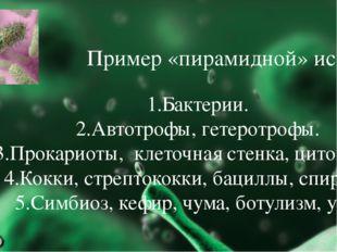 Пример «пирамидной» истории 1.Бактерии. 2.Автотрофы, гетеротрофы. 3.Прокариот
