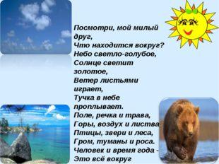 Посмотри, мой милый друг, Что находится вокруг? Небо светло-голубое, Солнце с