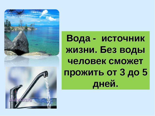 Вода - источник жизни. Без воды человек сможет прожить от 3 до 5 дней.