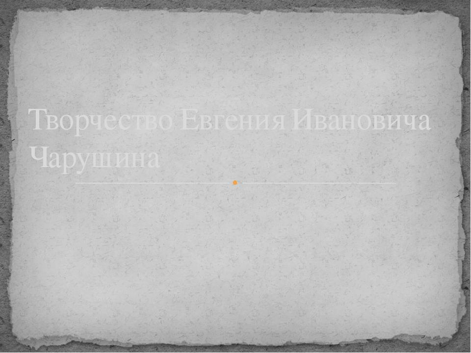 Творчество Евгения Ивановича Чарушина
