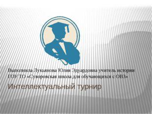 Интеллектуальный турнир Выполнила Лукьянова Юлия Эдуардовна учитель истории Г