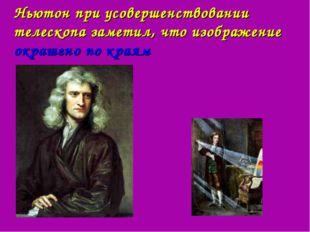 Ньютон при усовершенствовании телескопа заметил, что изображение окрашено по