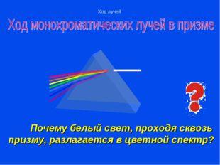 Почему белый свет, проходя сквозь призму, разлагается в цветной спектр?  Хо