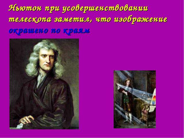 Ньютон при усовершенствовании телескопа заметил, что изображение окрашено по...