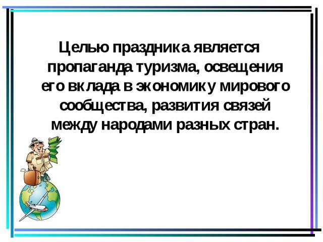 Целью праздника является пропаганда туризма, освещения его вклада в экономику...