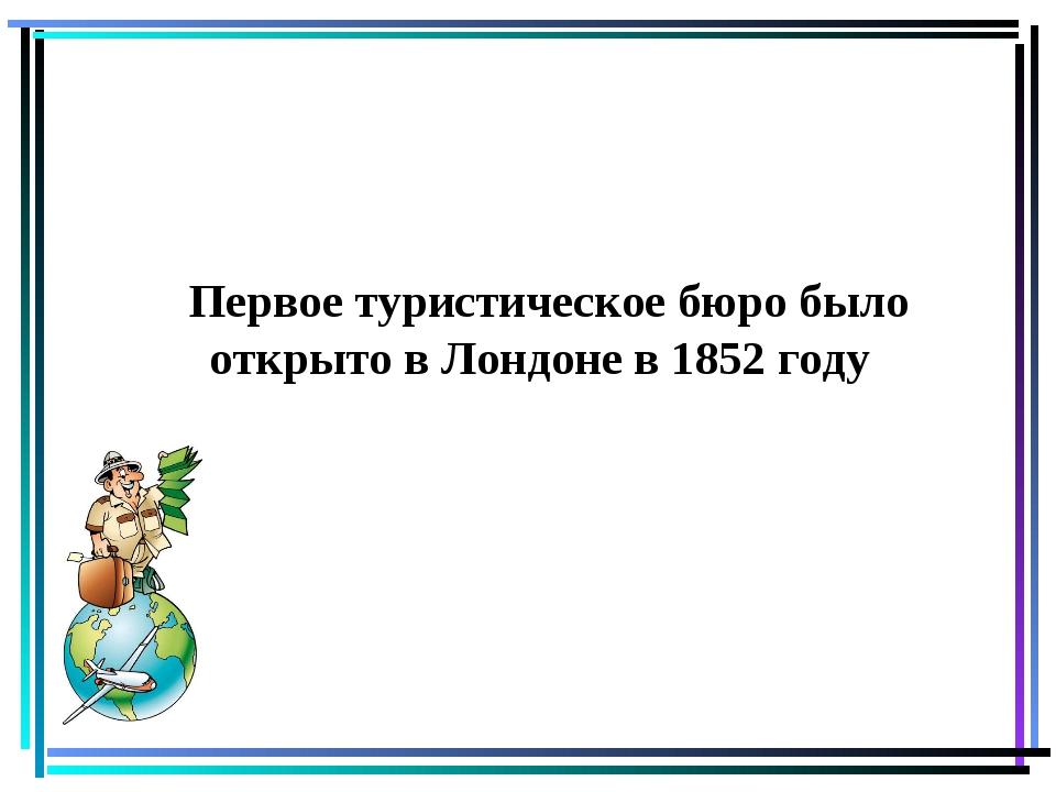 Первое туристическое бюро было открыто в Лондоне в 1852 году