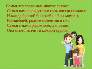 Семья-это слово нам многое скажет. Семья нам с рожденья в путь жизни покажет.