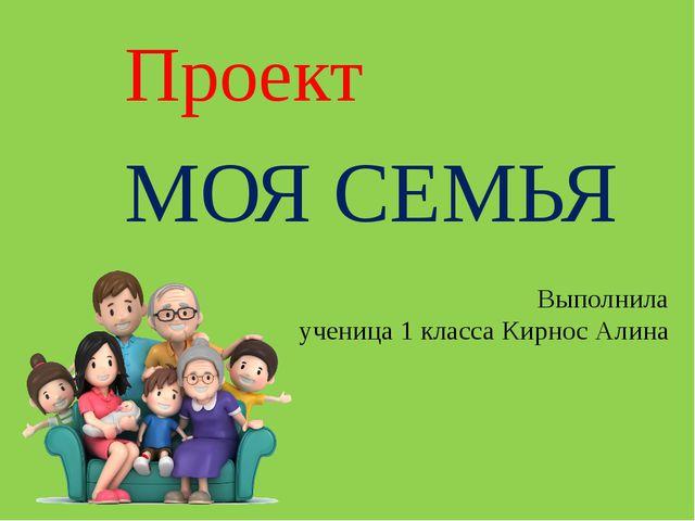 Проект МОЯ СЕМЬЯ Выполнила ученица 1 класса Кирнос Алина