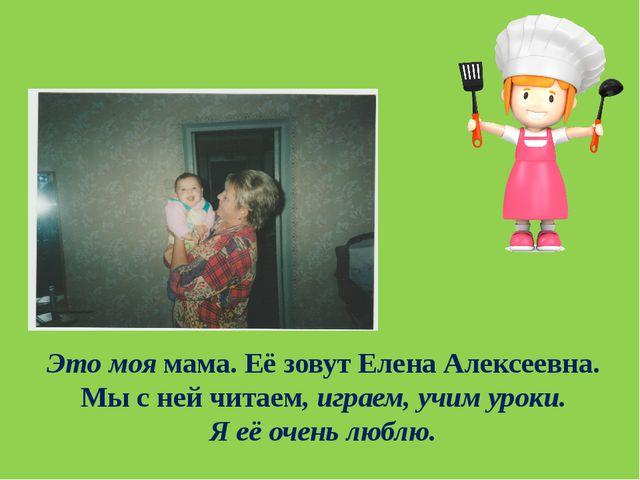 Это моя мама. Её зовут Елена Алексеевна. Мы с ней читаем, играем, учим уроки....