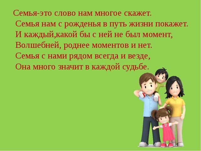 Семья-это слово нам многое скажет. Семья нам с рожденья в путь жизни покажет....