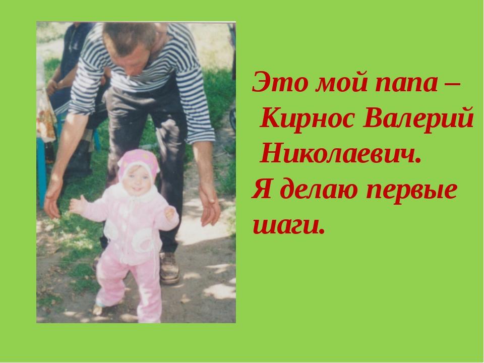 Это мой папа – Кирнос Валерий Николаевич. Я делаю первые шаги.